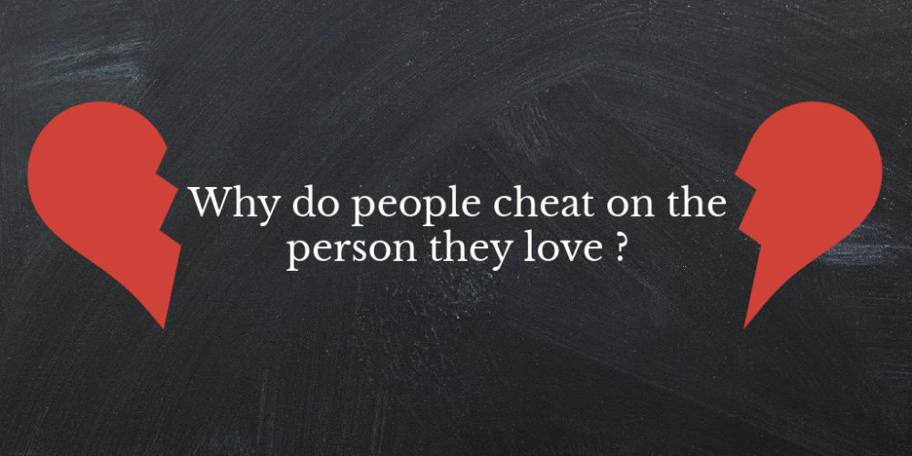 Why do people cheat on the person they love ?